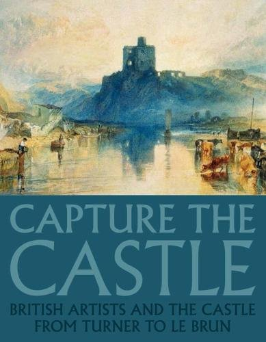 Capture the Castle: British Artists and the Castle from Turner to Le Brun